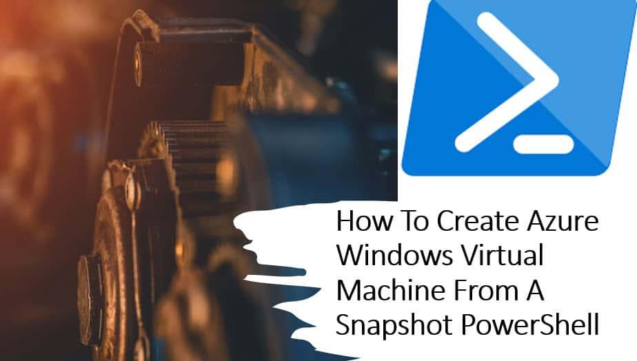 How To Create Azure Windows Virtual Machine From A Snapshot PowerShell